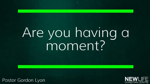 Are you having a moment? Pst Gordon Lyon 3 March 19