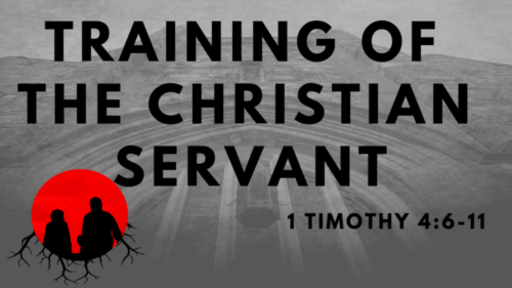 Training of the Christian Servant: 1 Timothy 4:6-11