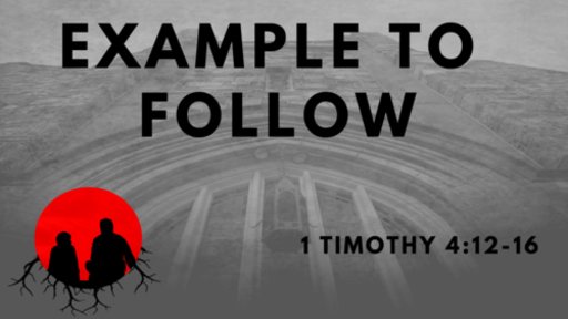 Example To Follow: 1 Timothy 4:12-16