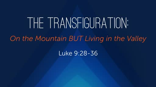 The Transfiguration: On the Mountain BUT Living in the Valley