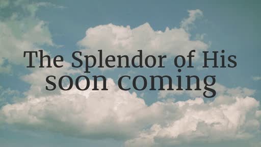 The Splendor of His Soon Coming - 3/10/2019