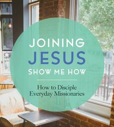 Joining Jesus - Show Me How: How to Disciple Everyday Missionaries