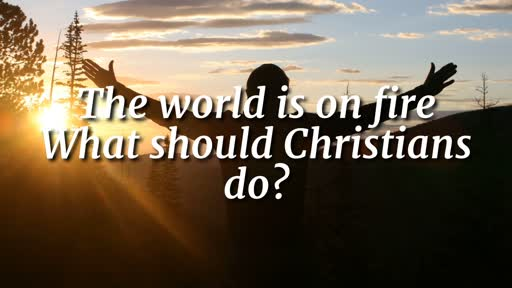 The world is on fire What should Christians do? - 3/17/2019