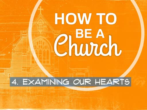 How To Be A Church: 4. Examining Our Hearts