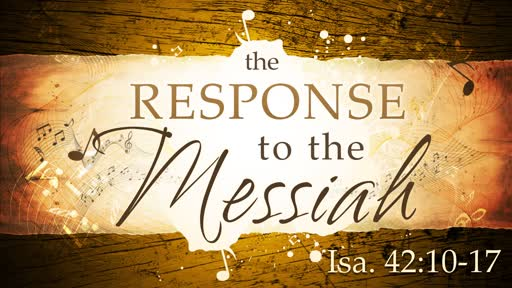 2019-03-17 PM (TM) - The Response To The Messiah (Isa. 42:10-17)