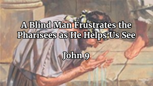 A Blind Man Frustrates the Pharisees as He Helps Us See