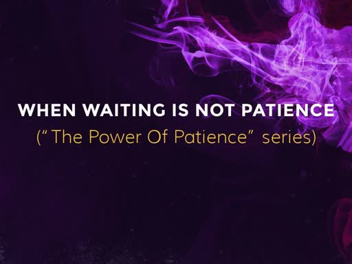 WHEN WAITING IS NOT PATIENCE