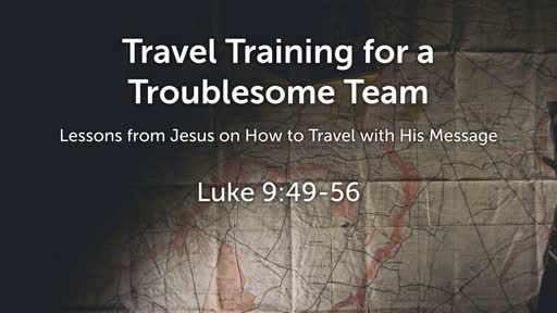 Luke 9:49-56 - Travel Training for a Troublesome Team