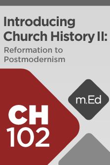 CH102 Introducing Church History II: Reformation to Postmodernism (Course Overview)