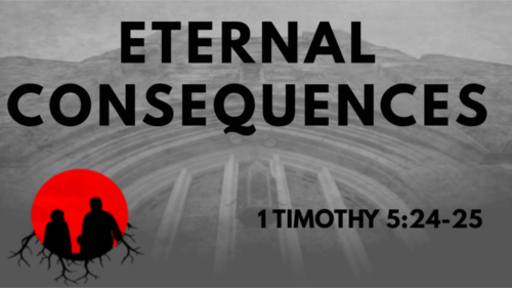Eternal Consequences: 1 Timothy 5:24-25