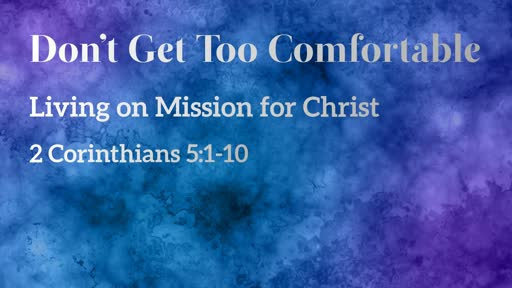 """""""Don't Get Too Comfortable"""" - 2 Cor. 5:1-10"""