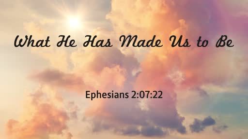 What He Has Made Us to  Be    Eph 2:7-22