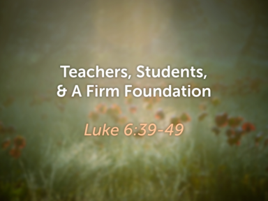 Teachers, Students, And A Firm Foundation - Luke 6: 36-49