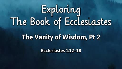 The Book of Ecclesiastes - The Vanity of Wisdom, Pt 2