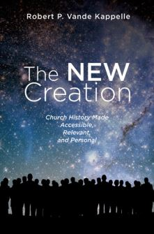 The New Creation: Church History Made Accessible, Relevant, and Personal