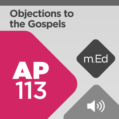 Mobile Ed: AP113 Objections to the Gospels (audio)