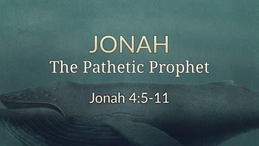 Jonah 4:5-11 - The Pathetic Prophet