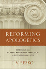 Reforming Apologetics: Retrieving the Classic Reformed Approach to Defending the Faith