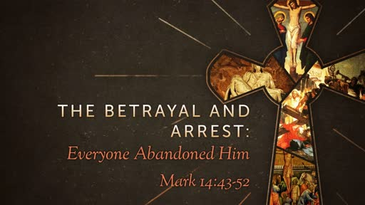 The Betrayal and Arrest: Everyone Deserted Him