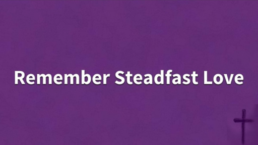 04/10/2019 - A Lent To Remember: Remember Steadfast Love