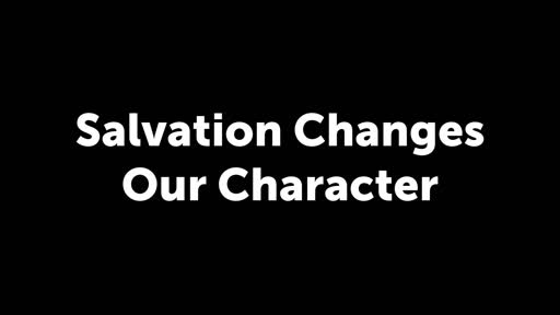 Salvation Changes our Character
