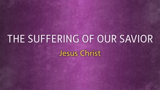 The Suffering of our Savior, Jesus Christ