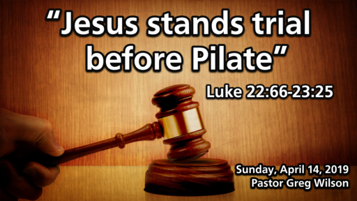 "4 14 19 Sermon - ""Jesus Stands Trial Before Pilate"""