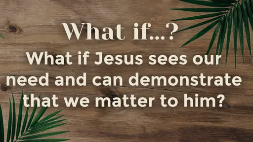 What if Jesus sees our need and can demonstrate that we matter to him? 04-14-19