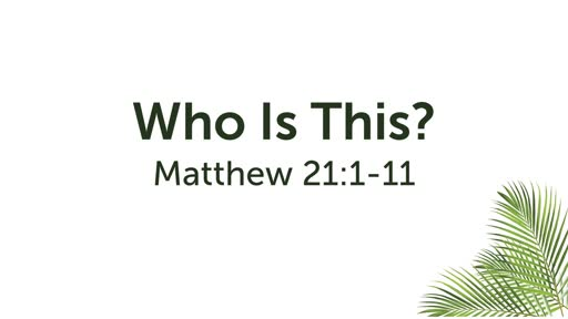 Who Is This? Matthew 21:1-11