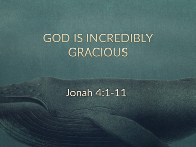God is Incredibly Gracious - Jonah 4:1-11 - 4/14/19