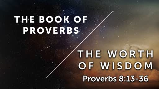 The Worth of Wisdom - Proverbs 8:13-36