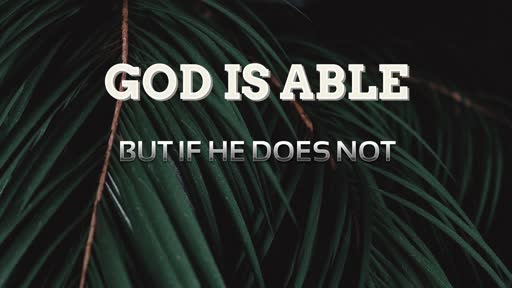God is Able, But if He Does Not
