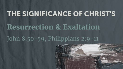 The Significance of Christ's Resurrection & Exaltation