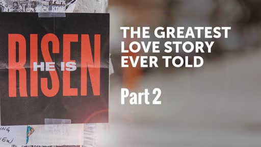 The Greatest Love Story ever Told Part 2 - Easter Sunday 2019