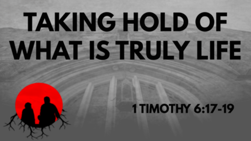 Taking Hold Of What Is Truly Life: 1 Timothy 6:17-19
