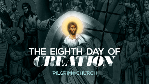 April 21, 2019 -Resurrection Sunday: The Eighth Day of Creation