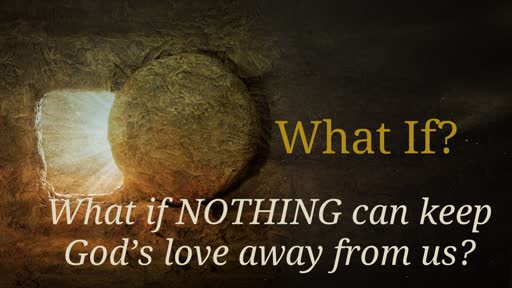 What if NOTHING can keep God's love away from us? 4-21-19