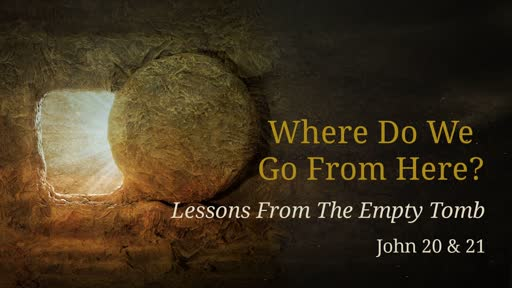 Where Do We Go From Here? Lessons From The Empty Tomb: John 20 & 21