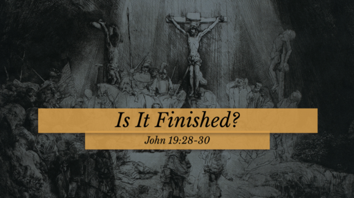 Is It Finished? - John 19:28-30