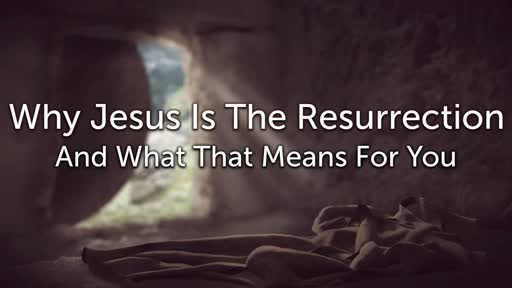 Why Jesus Is The Resurrection And What That Means For You