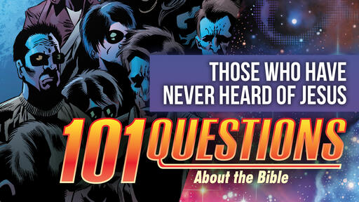 101 Bible Questions - #6 What happens to those who have not heard about Jesus?