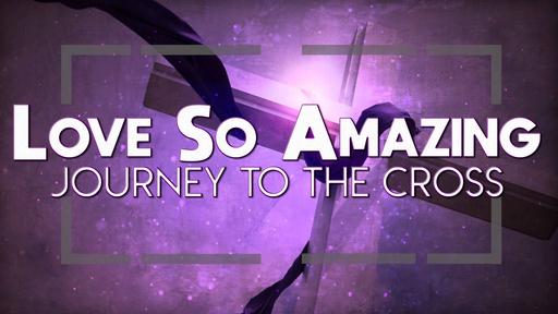 Love So Amazing: Journey to the Cross
