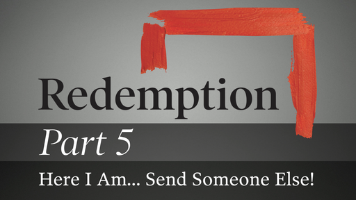 Part 5: Here I Am... Send Someone Else!