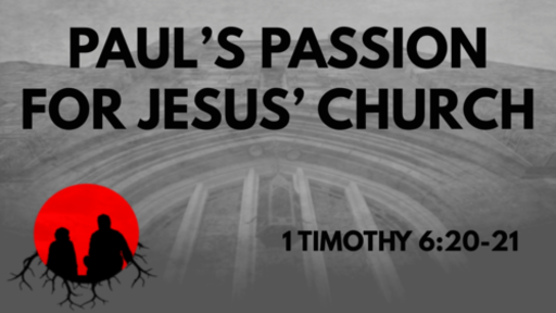 Paul's Passion For Jesus' Church: 1 Timothy 6:20-21