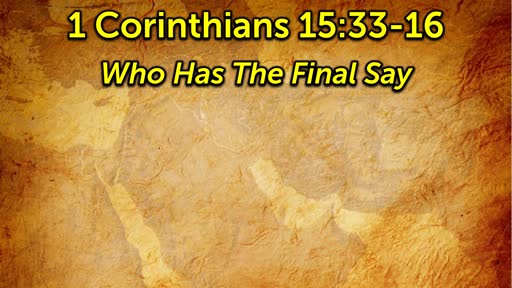 4-28-2019 Who Has The Final Say? 1 Corinthians 15-16