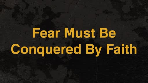 Fear Must Be Conquered By Faith 4-28-19