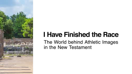 I Have Finished the Race: The World behind Athletic Images in the New Testament