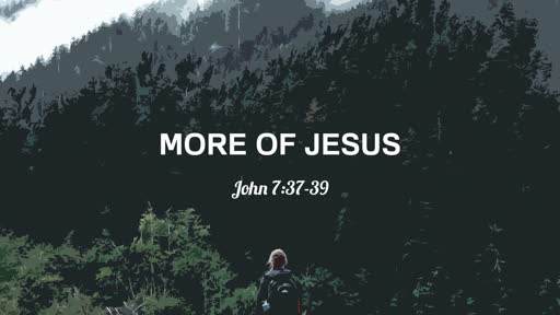 4/28/2019 More of Jesus: John 7:37-39