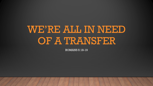 We're all in need of a transfer (Romans 5:18-19)
