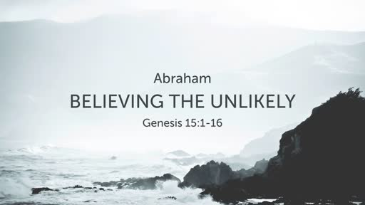 Genesis 15:1-16 // Believing the Unlikely